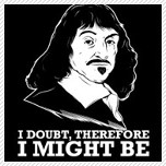 I doubt, therefore i might be - Rene Descartes